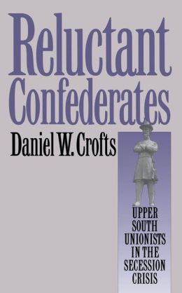 Reluctant Confederates: Upper South Unionists in the Secession Crisis