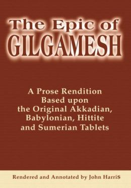 The Epic of Gilgamesh: A Prose Rendition Based upon the Original Akkadian, Babylonian, Hittite and Sumerian Tablets