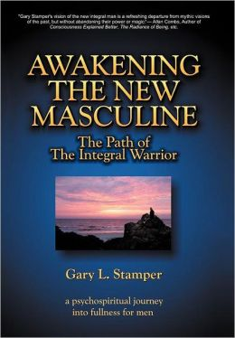 Awakening the New Masculine: The Path of the Integral Warrior
