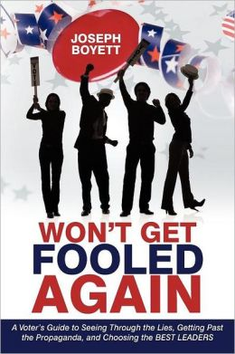 Won't Get Fooled Again: A Voter's Guide to Seeing Through the Lies, Getting Past the Propaganda, and Choosing the BEST LEADERS