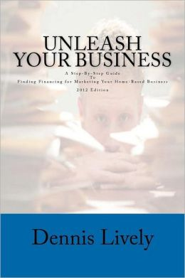 Unleash Your Business: A Step-By-Step Guide to Finding Financing for Marketing Your Home-Based Business 2012 Edition