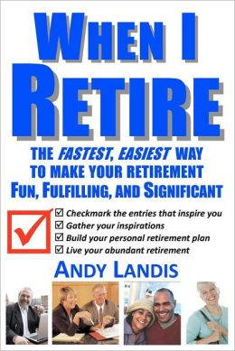 When I Retire: The Fastest, Easiest Way to Make Your Retirement Fun, Fulfilling, and Significant