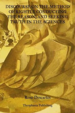 Discourse on the Method of Rightly Conducting the Reason: And Seeking Truth in the Sciences