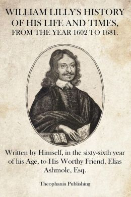 William Lilly's History of His Life and Times: Written by Himself, in the Sixty-Sixth Year of His Age, to His Worthy Friend, Elias Ashmole, Esq