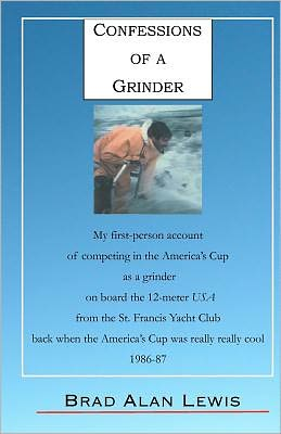 Confessions of a Grinder: My First-Person Account of Competing in the America's Cup as a Grinder on Board the 12-Meter USA from the St. Francis