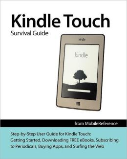 Kindle Touch Survival Guide: Step-By-Step User Guide for Kindle Touch: Getting Started, Downloading Free eBooks, Subscribing to Periodicals, Buying