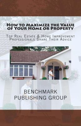 How to Maximize the Value of Your Home or Property: Top Real Estate and Home Improvement Professionals Share Their Advice