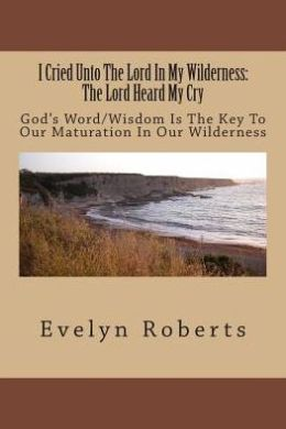 I Cried unto the Lord in My Wilderness: the Lord Heard My Cry