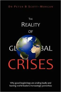 The Reality of Global Crises: Why good beginnings are ending badly and leaving world-leaders increasingly Powerless