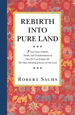 Rebirth into Pure Land: A True Story of Birth, Death, and Transformation and How We Can Prepare for the Most Amazing Journey of Our Lives