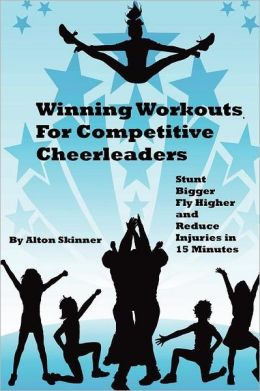 Winning Workouts for Competitive Cheerleaders: Stunt Bigger, Fly Higher and Reduce Injuries in 15 Minutes