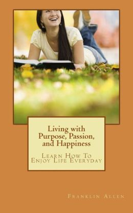 Living with Purpose, Passion, and Happiness: Learn How to Enjoy Your Life Everyday