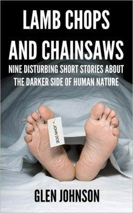 Lamb Chops and Chainsaws: Nine Disturbing Short Stories about the Darker Side of Human Nature