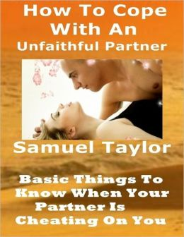 How to Cope with an Unfaithful Partner: Basic Things to Know When Your Partner Is Cheating on You