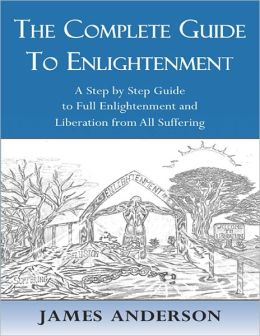 The Complete Guide to Enlightenment - A Step by Step Guide to Full Enlightenment and Liberation from All Suffering