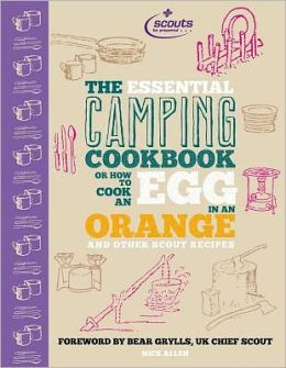 The Essential Camping Cookbook: Or How to Cook an Egg in an Orange and Other Scout Recipes