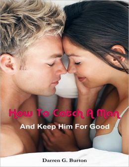 How to Catch a Man: And Keep Him for Good