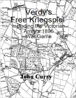 Verdy?s ?Free Kriegspiel? Including the Victorian Army?s 1896 Wargaming Rules