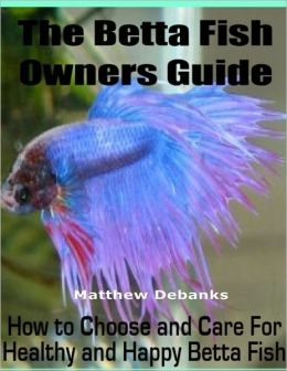 The Betta Fish Owners Guide: How to Choose and Care for Healthy and Happy Betta Fish