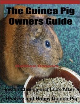 The Guinea Pig Owners Guide: How To Choose and Look After a Healthy and Happy Guinea Pig