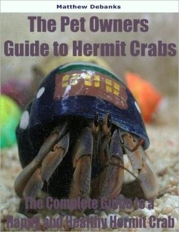 The Pet Owners Guide to Hermit Crabs: The Complete Guide to a Happy and Healthy Hermit Crab