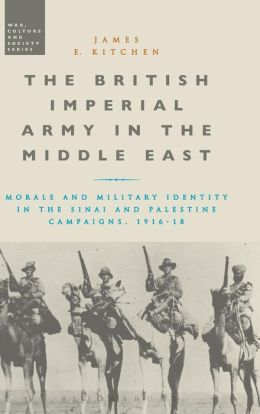 The British Imperial Army in the Middle East: Morale and Military Identity in the Sinai and Palestine Campaigns, 1916-18