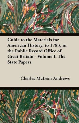 Guide to the Materials for American History, to 1783, in the Public Record Office of Great Britain - Volume I. the State Papers