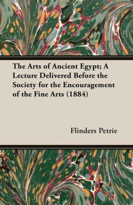 The Arts of Ancient Egypt; A Lecture Delivered Before the Society for the Encouragement of the Fine Arts (1884)