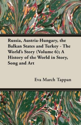 Russia, Austria-Hungary, the Balkan States and Turkey - The World's Story (Volume 6); A History of the World in Story, Song and Art