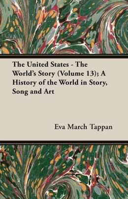 The United States - The World's Story (Volume 13); A History of the World in Story, Song and Art