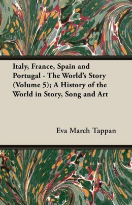 Italy, France, Spain and Portugal - The World's Story (Volume 5); A History of the World in Story, Song and Art