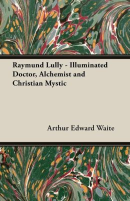 Raymund Lully - Illuminated Doctor, Alchemist and Christian Mystic