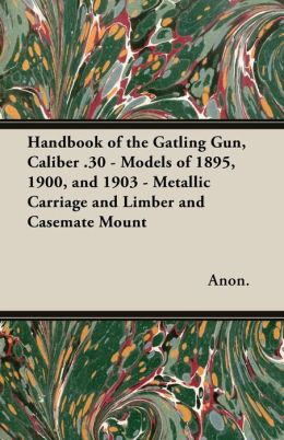 Handbook of the Gatling Gun, Caliber .30 - Models of 1895, 1900, and 1903 - Metallic Carriage and Limber and Casemate Mount