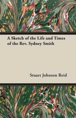 A Sketch of the Life and Times of the REV. Sydney Smith