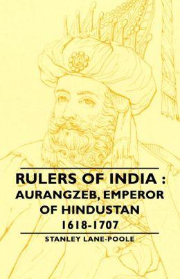 Rulers of India: Aurangzeb, Emperor of Hindustan, 1618-1707