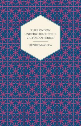The London Underworld In The Victorian Period - Authentic First-Person Accounts By Beggars, Thieves And Prostitutes