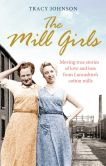 Book Cover Image. Title: The Mill Girls:  Moving true stories of love and loss from inside Lancashire's cotton mills, Author: Tracy Johnson