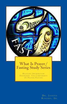 What Is Prayer/Fasting Study Series: Relevant Information Describing the Components of Prayer/Fasting