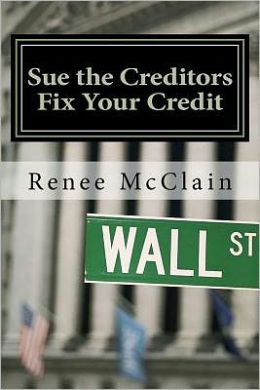 Sue the Creditors - Fix Your Credit: How to Legally Sue Your Creditors to Repair Your Credit and Win