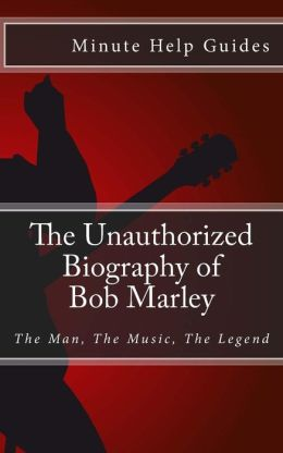 The Unauthorized Biography of Bob Marley: The Man, the Music, the Legend