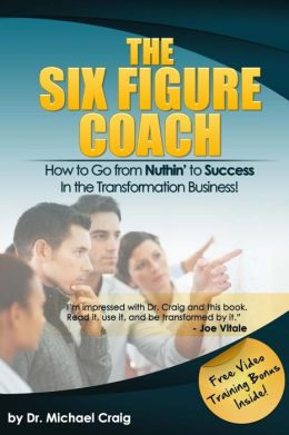 The Six Figure Coach: How to Go from Nuthin' to Success in the Transformation Business!