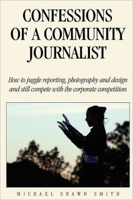 Confessions of a Community Journalist: How to Juggle Reporting, Photography and Design and Still Compete with Daily Newspapers and TV