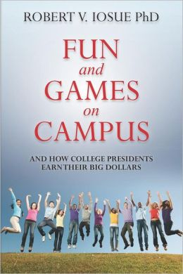 Fun and Games on Campus and How College Presidents Earn Their Big Dollars Robert V Iosue PhD