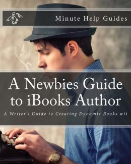 A Newbies Guide to IBooks Author: A Writer's Guide to Creating Dynamic Books Wit