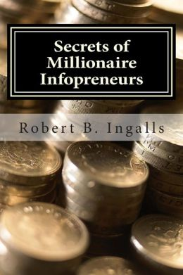Secrets of Millionaire Infopreneurs: Little-Known Ways to Get Rich from Information Products!