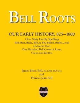 Bell Roots: Over 60 Family Spellings and More Than One Hundred Bell Coats of Arms, Crests and Mottos
