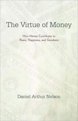 The Virtue of Money: How Money Contributes to Peace, Happiness, and Goodness