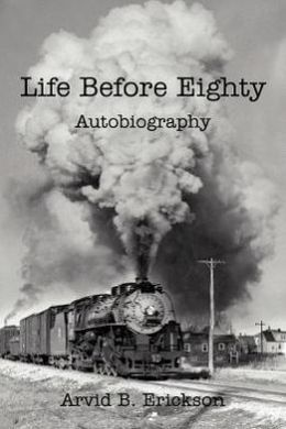 Life Before Eighty: Autobiography Arvid B. Erickson