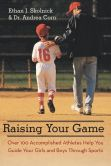 Book Cover Image. Title: Raising Your Game:  Over 100 Accomplished Athletes Help You Guide Your Girls and Boys Through Sports, Author: Ethan J. Skolnick