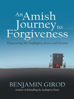 An Amish Journey to Forgiveness: Discovering My Anabaptist Roots and Destiny